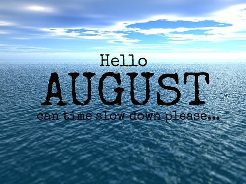 Hello August Can Time Slow Down Please